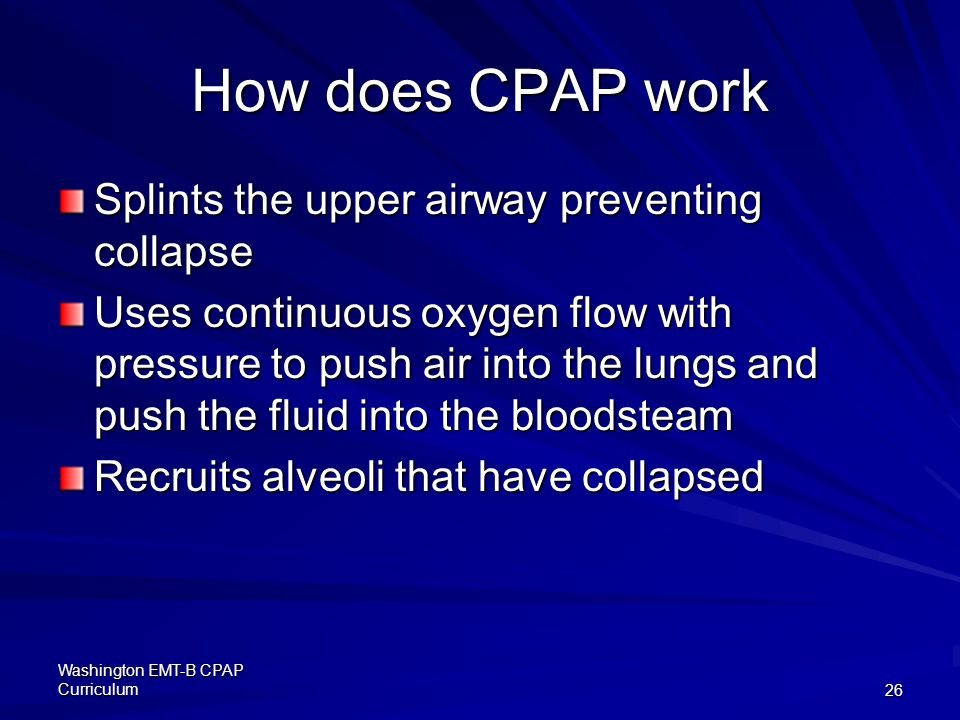 Washington EMT-B CPAP Curriculum26 How does CPAP work Splints the upper airway preventing collapse Uses continuous oxygen flow with pressure to push air into the lungs and push the fluid into the bloodsteam Recruits alveoli that have collapsed