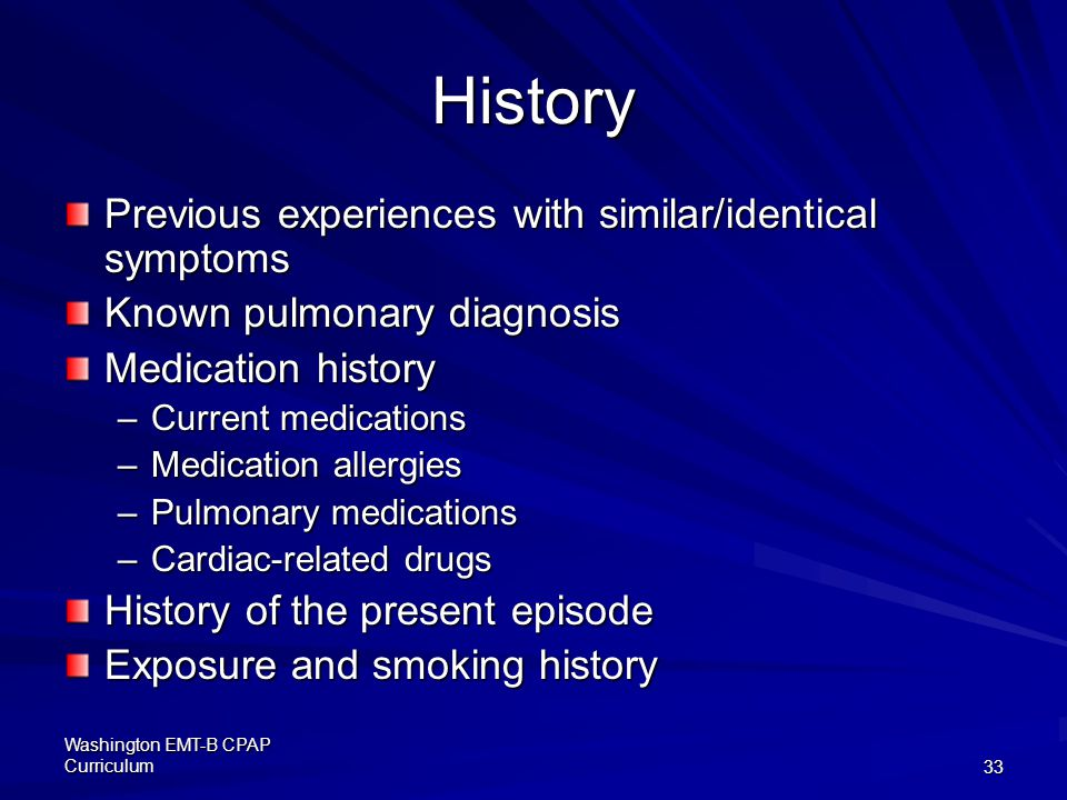 Washington EMT-B CPAP Curriculum33 History Previous experiences with similar/identical symptoms Known pulmonary diagnosis Medication history –Current medications –Medication allergies –Pulmonary medications –Cardiac-related drugs History of the present episode Exposure and smoking history