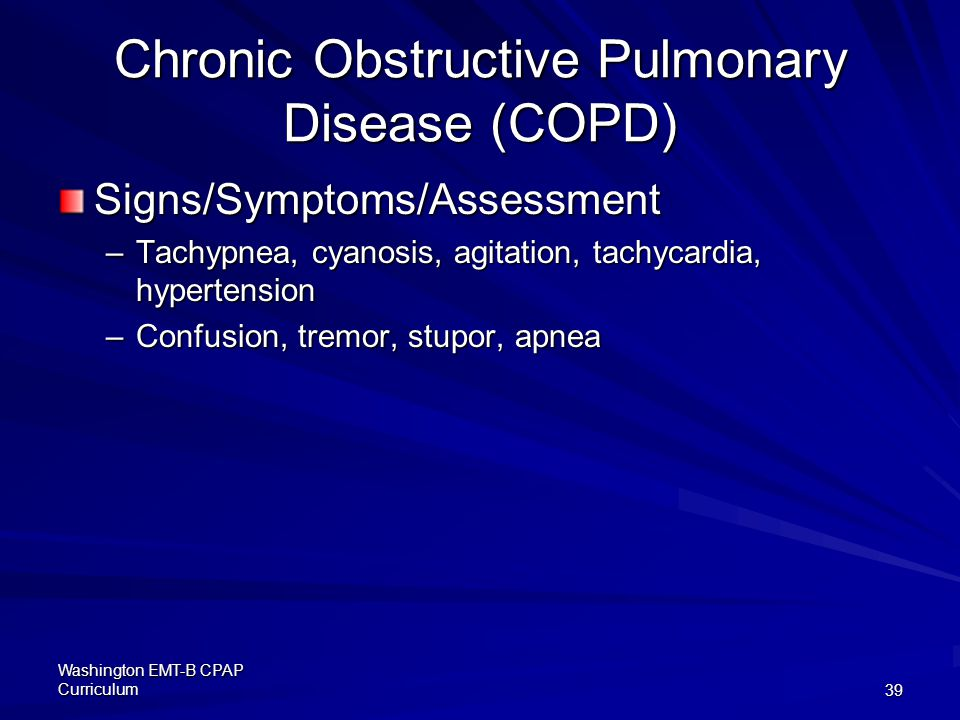 Washington EMT-B CPAP Curriculum39 Chronic Obstructive Pulmonary Disease (COPD) Signs/Symptoms/Assessment –Tachypnea, cyanosis, agitation, tachycardia