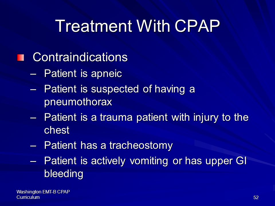 Washington EMT-B CPAP Curriculum52 Treatment With CPAP Contraindications –Patient is apneic –Patient is suspected of having a pneumothorax –Patient is a trauma patient with injury to the chest –Patient has a tracheostomy –Patient is actively vomiting or has upper GI bleeding
