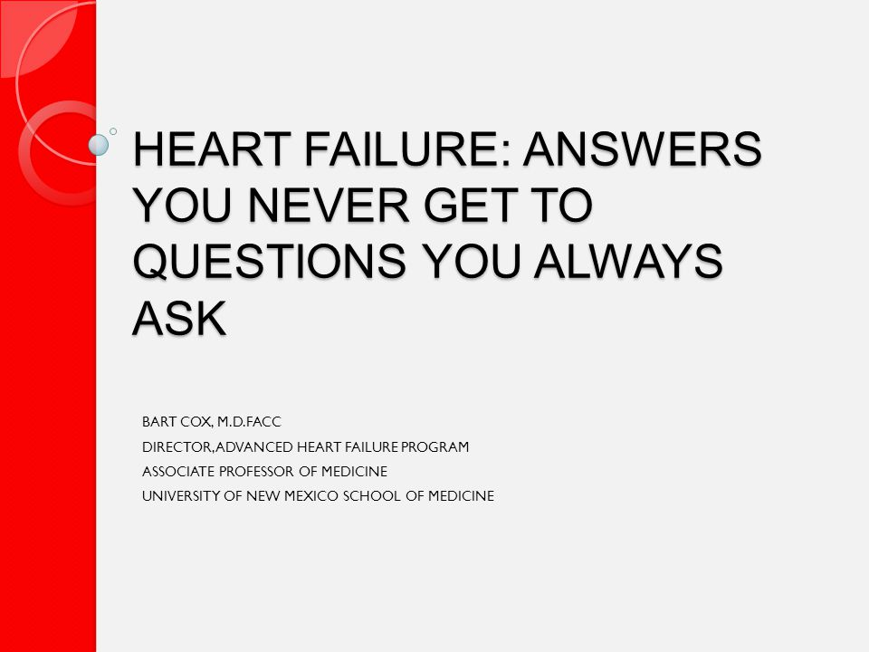 HEART FAILURE: ANSWERS YOU NEVER GET TO QUESTIONS YOU ALWAYS ASK BART COX, M.D.FACC DIRECTOR, ADVANCED HEART FAILURE PROGRAM ASSOCIATE PROFESSOR OF MEDICINE UNIVERSITY OF NEW MEXICO SCHOOL OF MEDICINE