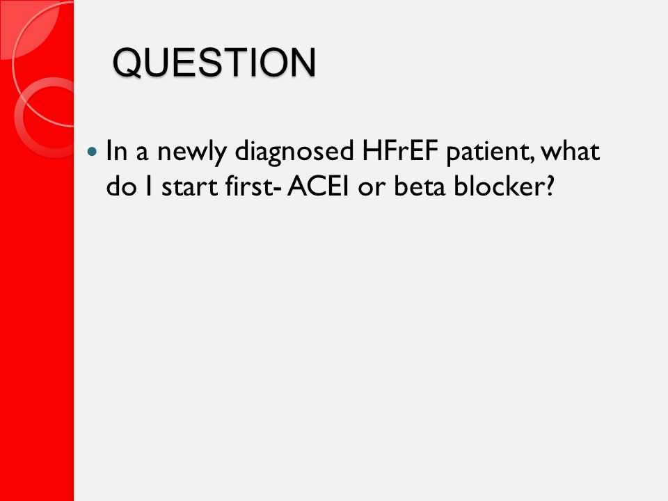 QUESTION In a newly diagnosed HFrEF patient, what do I start first- ACEI or beta blocker