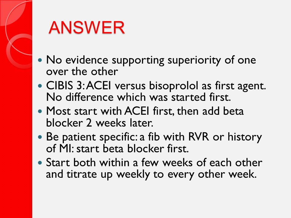 ANSWER No evidence supporting superiority of one over the other CIBIS 3: ACEI versus bisoprolol as first agent.