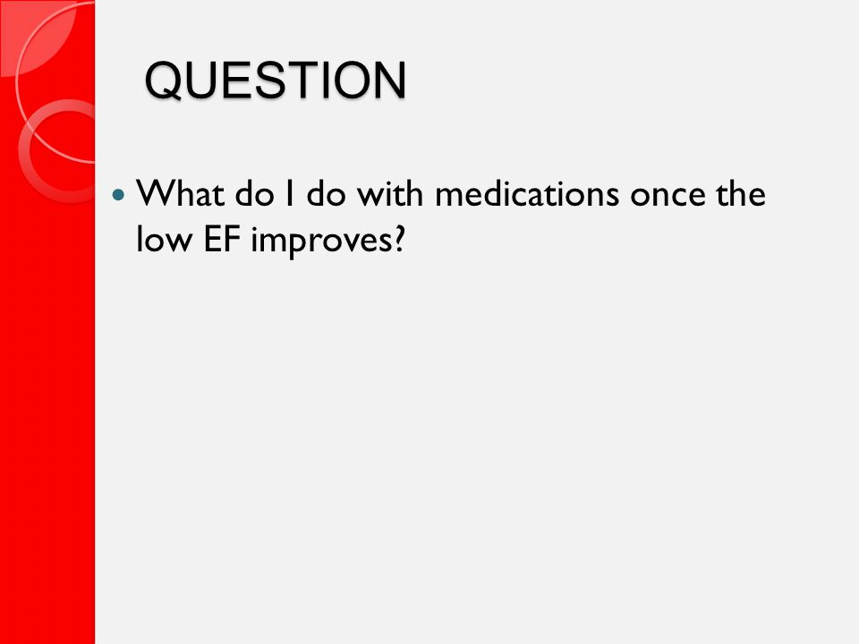 QUESTION What do I do with medications once the low EF improves