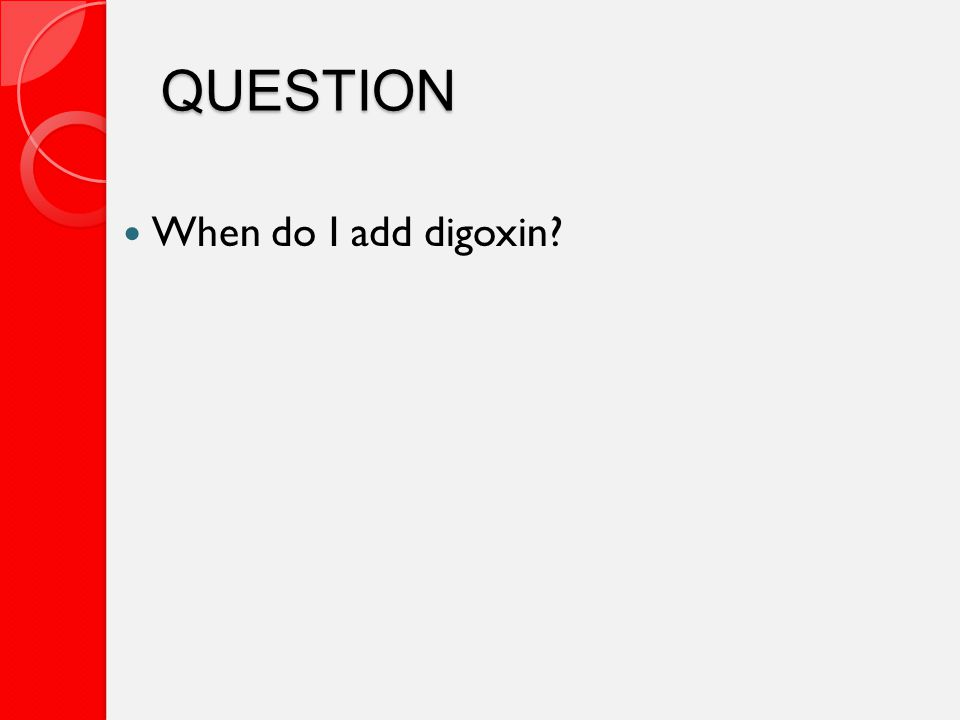 QUESTION When do I add digoxin