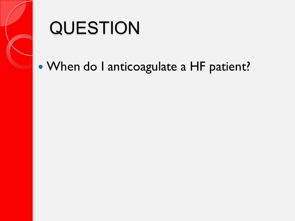 QUESTION When do I anticoagulate a HF patient