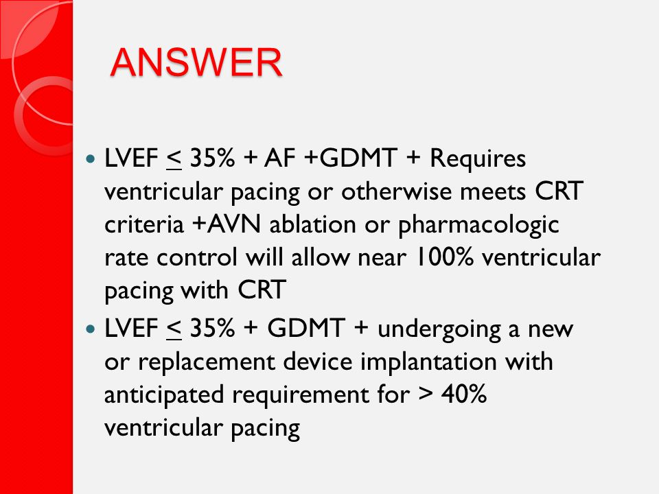 ANSWER LVEF < 35% + AF +GDMT + Requires ventricular pacing or otherwise meets CRT criteria +AVN ablation or pharmacologic rate control will allow near 100% ventricular pacing with CRT LVEF 40% ventricular pacing