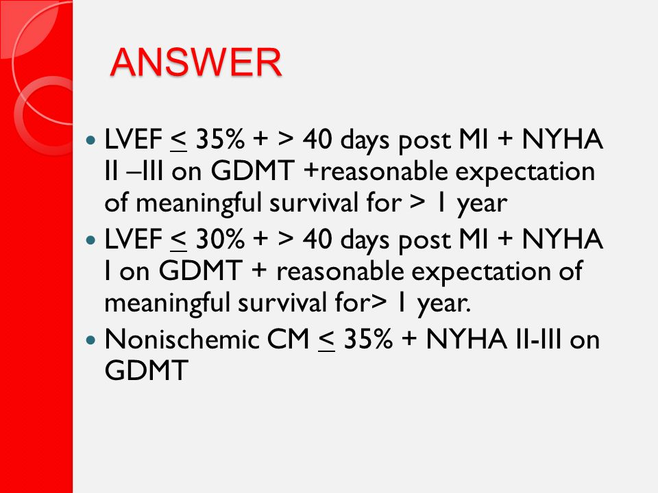 ANSWER LVEF 40 days post MI + NYHA II –III on GDMT +reasonable expectation of meaningful survival for > 1 year LVEF 40 days post MI + NYHA I on GDMT + reasonable expectation of meaningful survival for> 1 year.