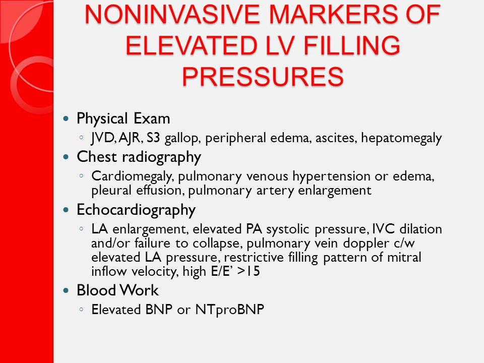 NONINVASIVE MARKERS OF ELEVATED LV FILLING PRESSURES Physical Exam ◦ JVD, AJR, S3 gallop, peripheral edema, ascites, hepatomegaly Chest radiography ◦ Cardiomegaly, pulmonary venous hypertension or edema, pleural effusion, pulmonary artery enlargement Echocardiography ◦ LA enlargement, elevated PA systolic pressure, IVC dilation and/or failure to collapse, pulmonary vein doppler c/w elevated LA pressure, restrictive filling pattern of mitral inflow velocity, high E/E' >15 Blood Work ◦ Elevated BNP or NTproBNP