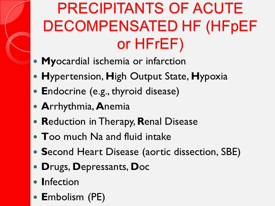 PRECIPITANTS OF ACUTE DECOMPENSATED HF (HFpEF or HFrEF) Myocardial ischemia or infarction Hypertension, High Output State, Hypoxia Endocrine (e.g., thyroid disease) Arrhythmia, Anemia Reduction in Therapy, Renal Disease Too much Na and fluid intake Second Heart Disease (aortic dissection, SBE) Drugs, Depressants, Doc Infection Embolism (PE)