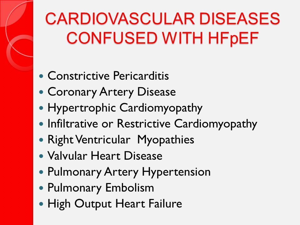 CARDIOVASCULAR DISEASES CONFUSED WITH HFpEF Constrictive Pericarditis Coronary Artery Disease Hypertrophic Cardiomyopathy Infiltrative or Restrictive Cardiomyopathy Right Ventricular Myopathies Valvular Heart Disease Pulmonary Artery Hypertension Pulmonary Embolism High Output Heart Failure
