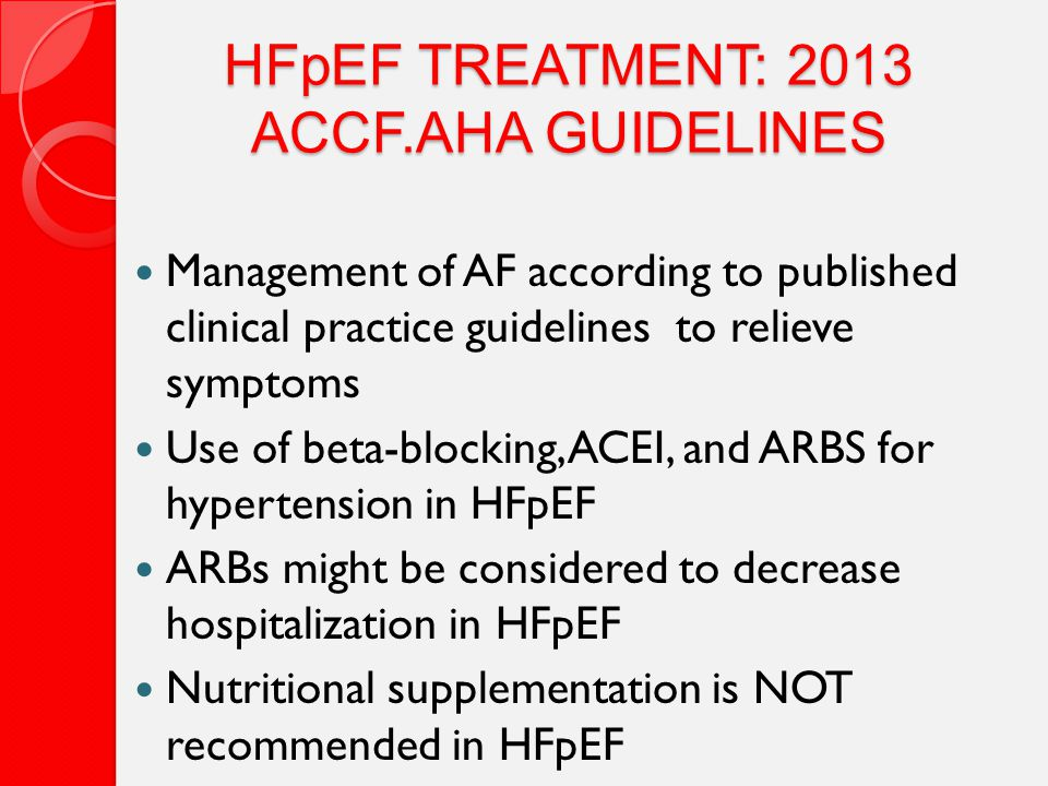 HFpEF TREATMENT: 2013 ACCF.AHA GUIDELINES Management of AF according to published clinical practice guidelines to relieve symptoms Use of beta-blocking, ACEI, and ARBS for hypertension in HFpEF ARBs might be considered to decrease hospitalization in HFpEF Nutritional supplementation is NOT recommended in HFpEF