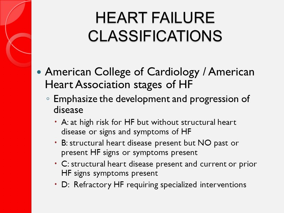 HEART FAILURE CLASSIFICATIONS American College of Cardiology / American Heart Association stages of HF ◦ Emphasize the development and progression of disease  A: at high risk for HF but without structural heart disease or signs and symptoms of HF  B: structural heart disease present but NO past or present HF signs or symptoms present  C: structural heart disease present and current or prior HF signs symptoms present  D: Refractory HF requiring specialized interventions