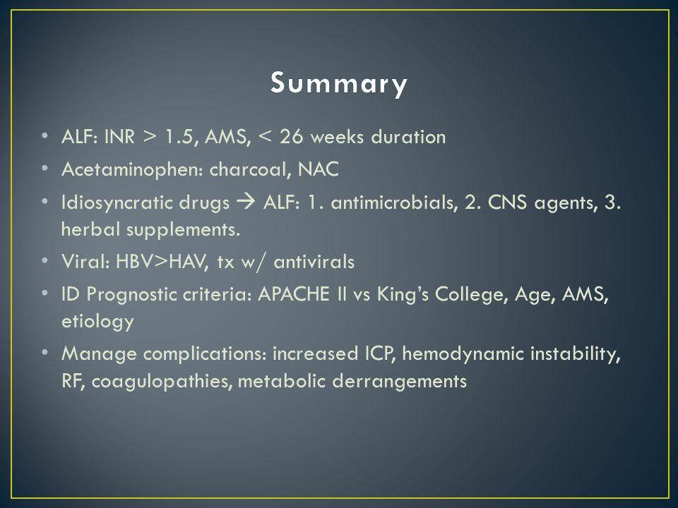 ALF: INR > 1.5, AMS, < 26 weeks duration Acetaminophen: charcoal, NAC Idiosyncratic drugs  ALF: 1.