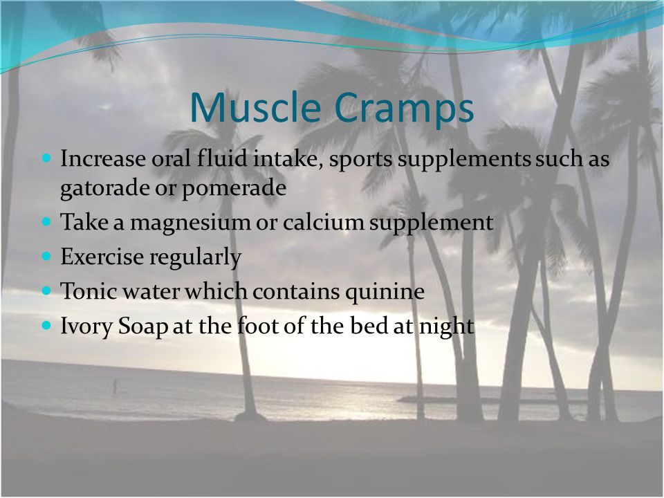 Muscle Cramps Increase oral fluid intake, sports supplements such as gatorade or pomerade Take a magnesium or calcium supplement Exercise regularly Tonic water which contains quinine Ivory Soap at the foot of the bed at night