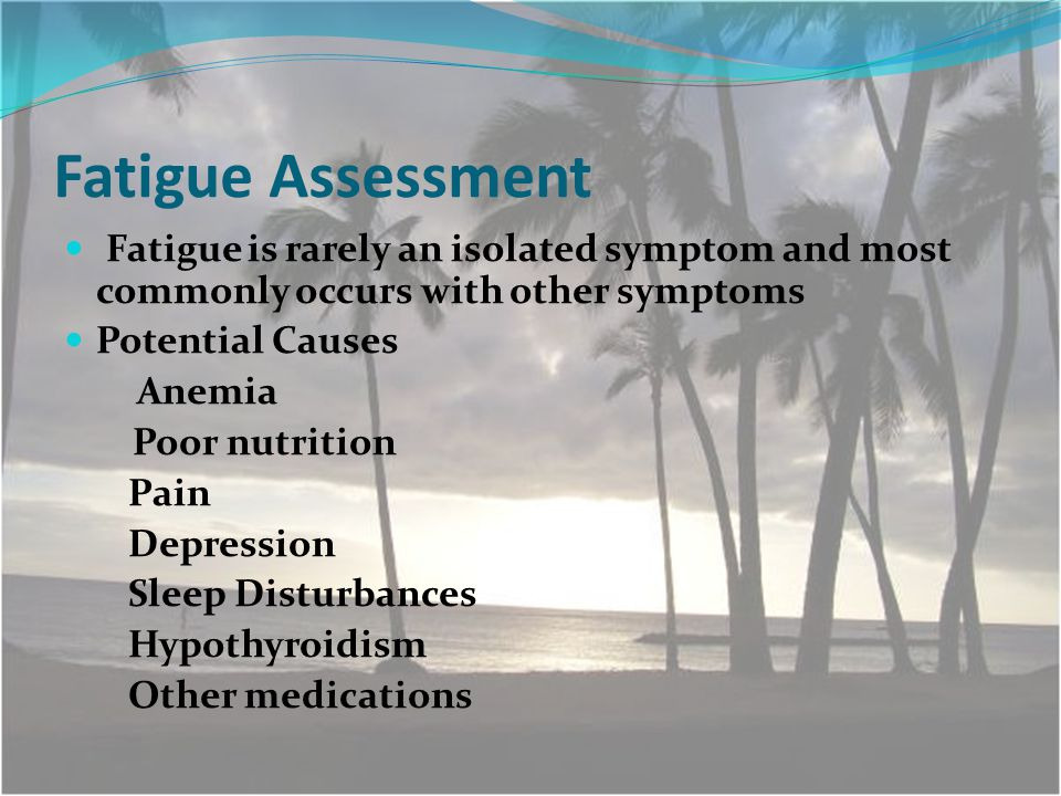 Fatigue Assessment Fatigue is rarely an isolated symptom and most commonly occurs with other symptoms Potential Causes Anemia Poor nutrition Pain Depression Sleep Disturbances Hypothyroidism Other medications