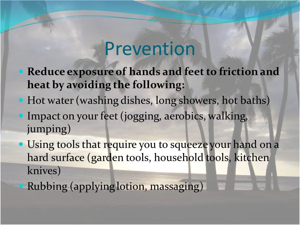 Prevention Reduce exposure of hands and feet to friction and heat by avoiding the following: Hot water (washing dishes, long showers, hot baths) Impact on your feet (jogging, aerobics, walking, jumping) Using tools that require you to squeeze your hand on a hard surface (garden tools, household tools, kitchen knives) Rubbing (applying lotion, massaging)