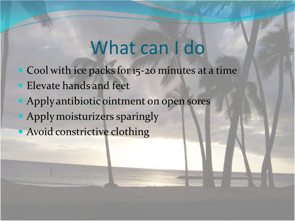 What can I do Cool with ice packs for 15-20 minutes at a time Elevate hands and feet Apply antibiotic ointment on open sores Apply moisturizers sparingly Avoid constrictive clothing