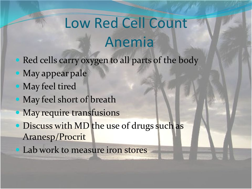 Low Red Cell Count Anemia Red cells carry oxygen to all parts of the body May appear pale May feel tired May feel short of breath May require transfusions Discuss with MD the use of drugs such as Aranesp/Procrit Lab work to measure iron stores