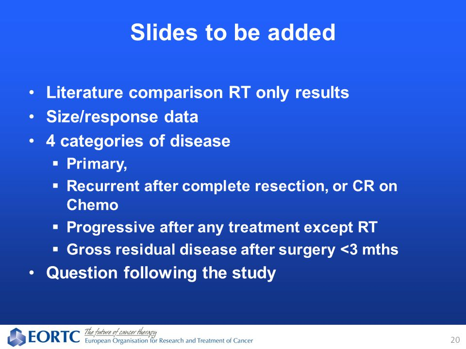 Literature comparison RT only results Size/response data 4 categories of disease  Primary,  Recurrent after complete resection, or CR on Chemo  Progressive after any treatment except RT  Gross residual disease after surgery <3 mths Question following the study Slides to be added 20