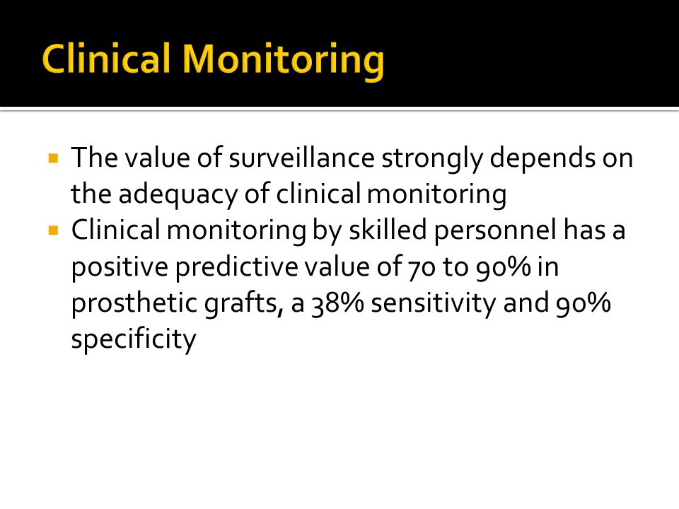  The value of surveillance strongly depends on the adequacy of clinical monitoring  Clinical monitoring by skilled personnel has a positive predictive value of 70 to 90% in prosthetic grafts, a 38% sensitivity and 90% specificity