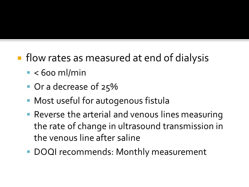  flow rates as measured at end of dialysis  < 600 ml/min  Or a decrease of 25%  Most useful for autogenous fistula  Reverse the arterial and venous lines measuring the rate of change in ultrasound transmission in the venous line after saline  DOQI recommends: Monthly measurement