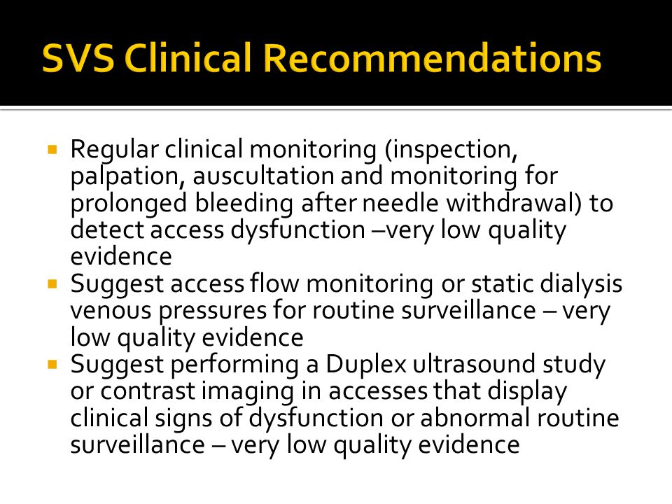  Regular clinical monitoring (inspection, palpation, auscultation and monitoring for prolonged bleeding after needle withdrawal) to detect access dysfunction –very low quality evidence  Suggest access flow monitoring or static dialysis venous pressures for routine surveillance – very low quality evidence  Suggest performing a Duplex ultrasound study or contrast imaging in accesses that display clinical signs of dysfunction or abnormal routine surveillance – very low quality evidence