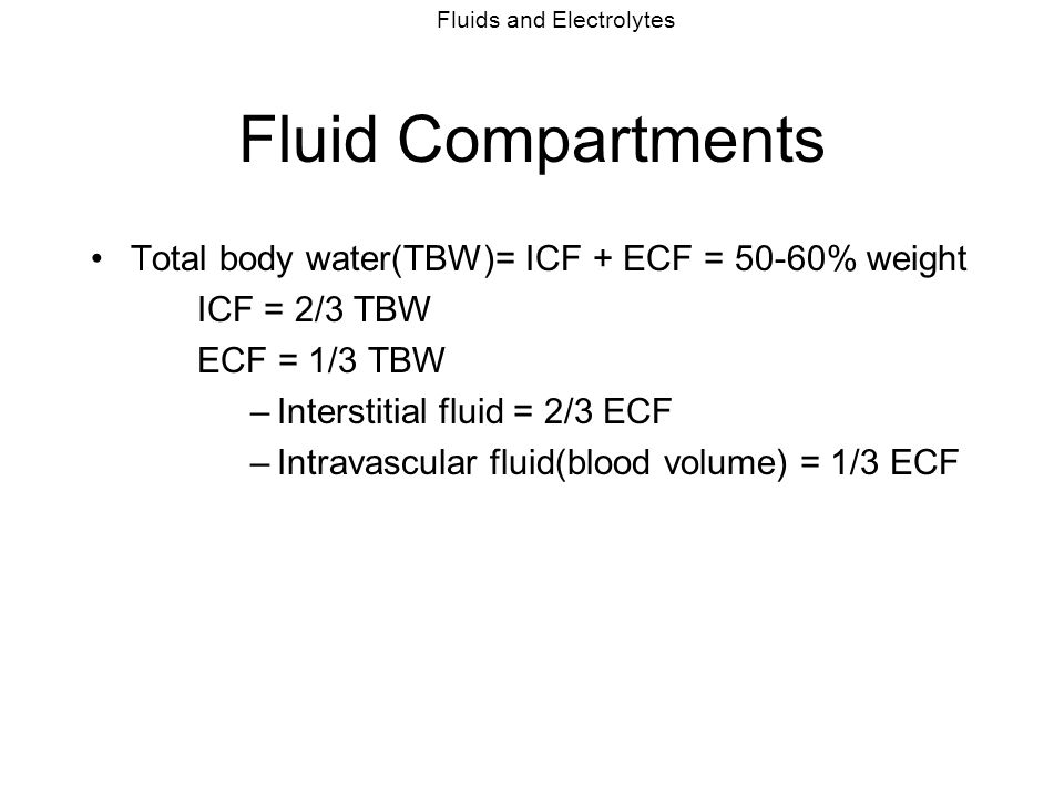 Fluids and Electrolytes Composition of Fluid Compartments ICF = K, Mg, Phos, proteins Na determines intracellular/extracellular osmotic pressure ECF = plasma & interstitial fluid very similar.
