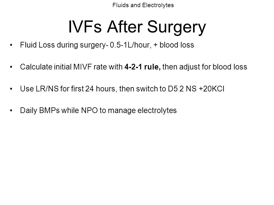 Fluids and Electrolytes IVFs After Surgery Fluid Loss during surgery- 0.5-1L/hour, + blood loss Calculate initial MIVF rate with 4-2-1 rule, then adju
