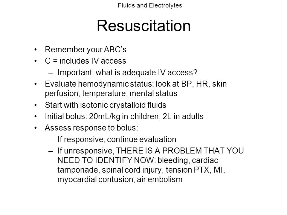 Fluids and Electrolytes Resuscitation Remember your ABC's C = includes IV access –Important: what is adequate IV access? Evaluate hemodynamic status: