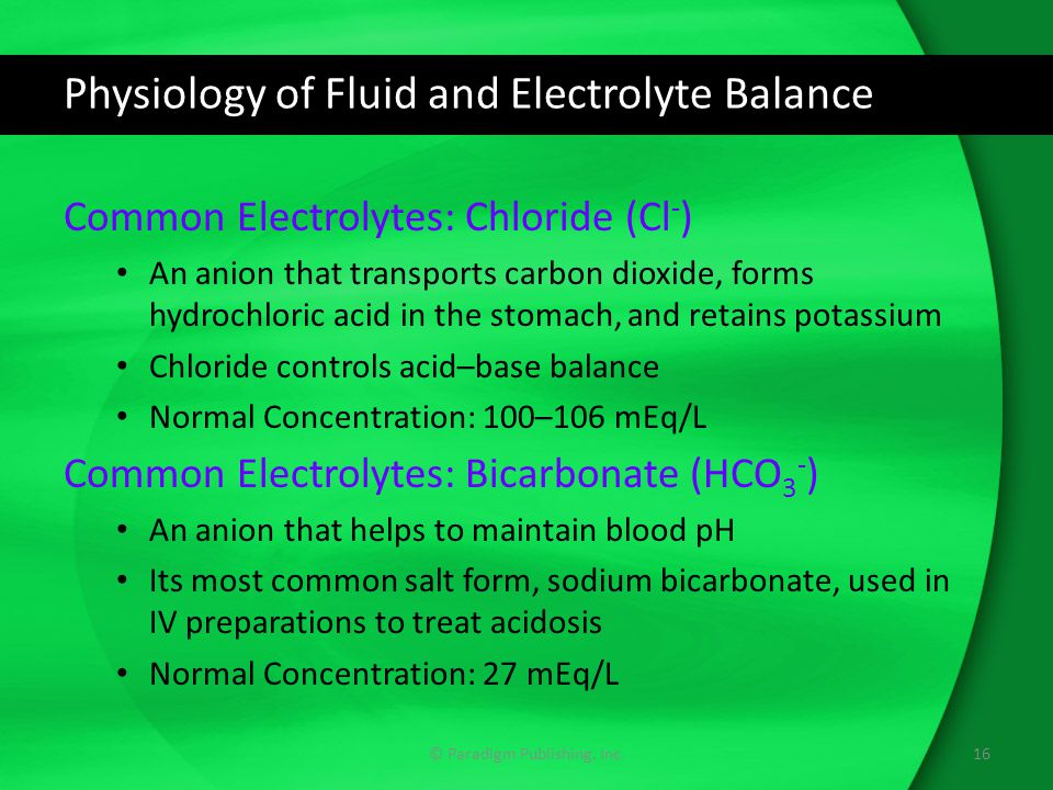 Physiology of Fluid and Electrolyte Balance Common Electrolytes: Chloride (Cl - ) An anion that transports carbon dioxide, forms hydrochloric acid in