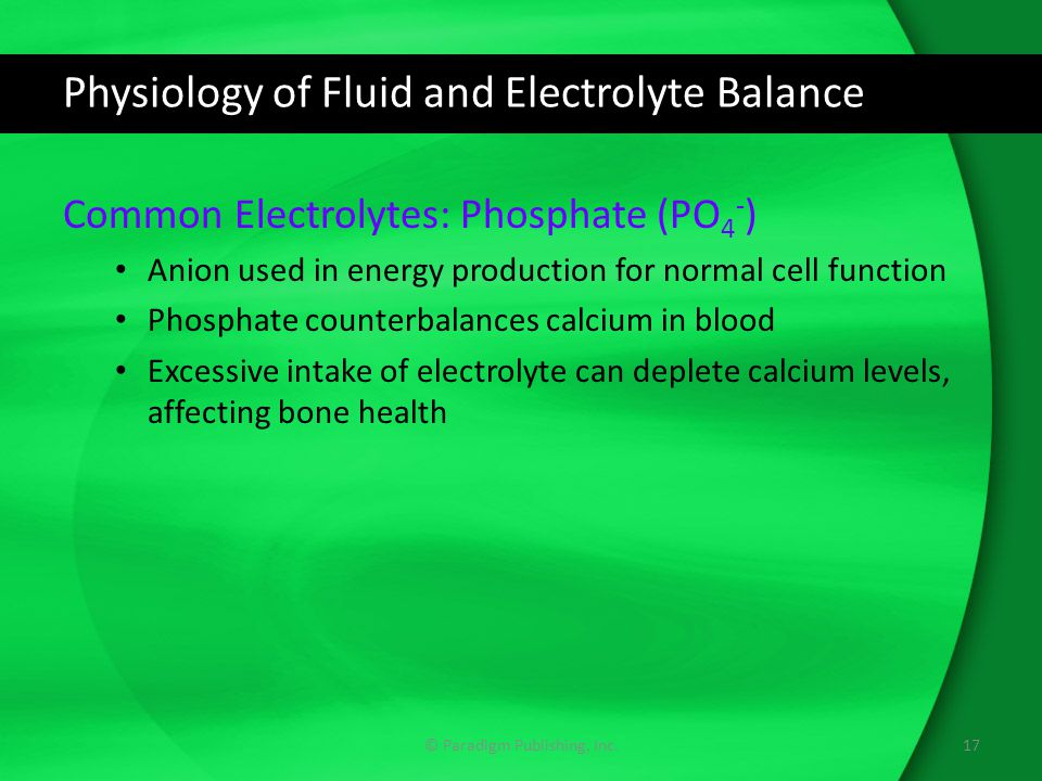 Physiology of Fluid and Electrolyte Balance Common Electrolytes: Phosphate (PO 4 - ) Anion used in energy production for normal cell function Phosphat