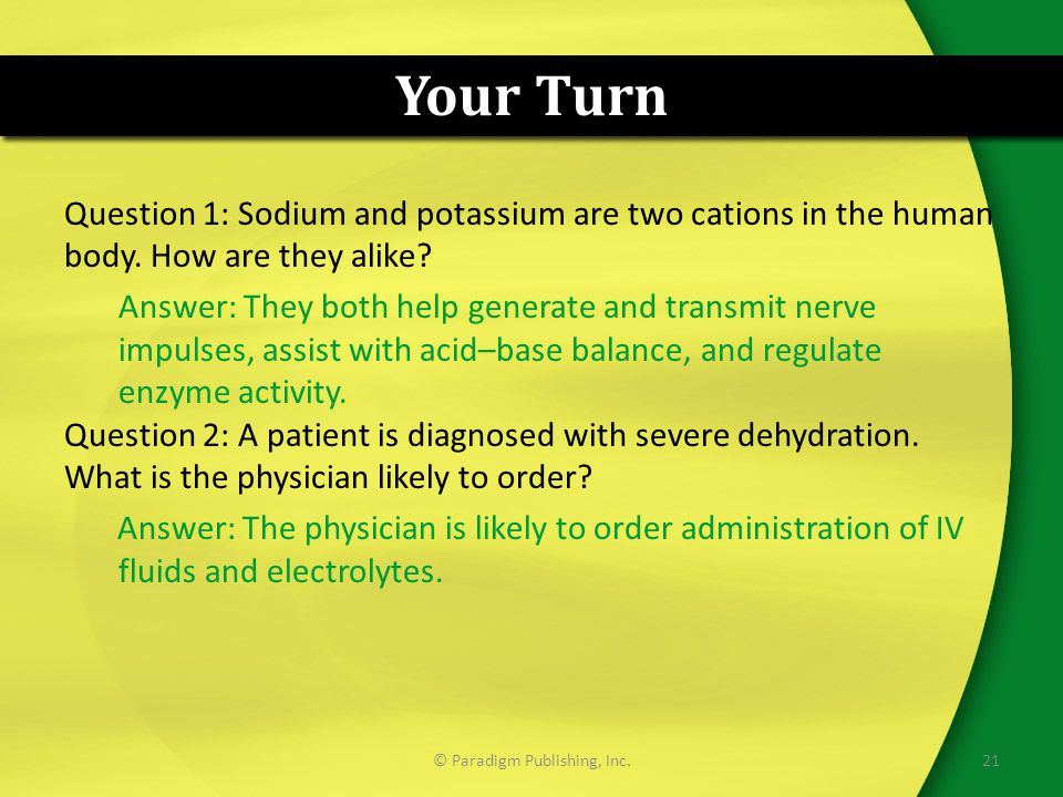 Your Turn Question 1: Sodium and potassium are two cations in the human body. How are they alike? Answer: They both help generate and transmit nerve i