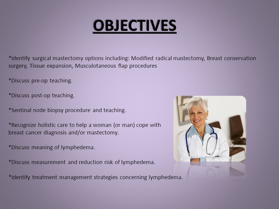 OBJECTIVES *Identify surgical mastectomy options including: Modified radical mastectomy, Breast conservation surgery, Tissue expansion, Musculotaneous