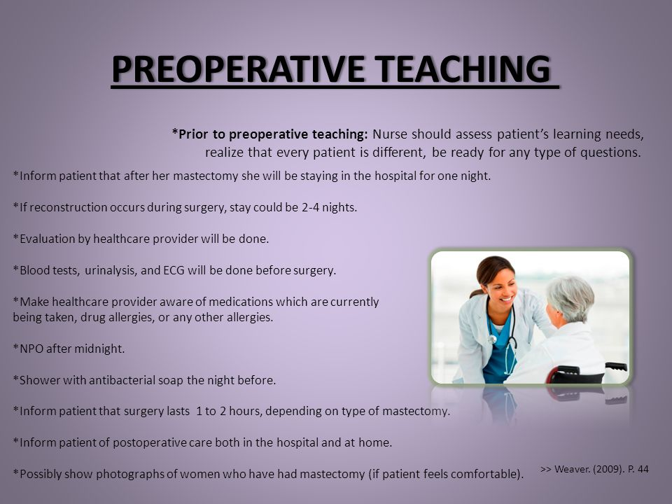 PREOPERATIVE TEACHINGPREOPERATIVE TEACHING *Inform patient that after her mastectomy she will be staying in the hospital for one night. *If reconstruc