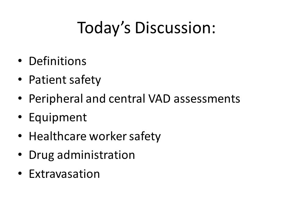 Today's Discussion: Definitions Patient safety Peripheral and central VAD assessments Equipment Healthcare worker safety Drug administration Extravasa