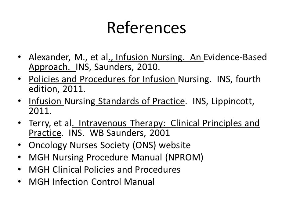 References Alexander, M., et al., Infusion Nursing. An Evidence-Based Approach. INS, Saunders, 2010. Policies and Procedures for Infusion Nursing. INS