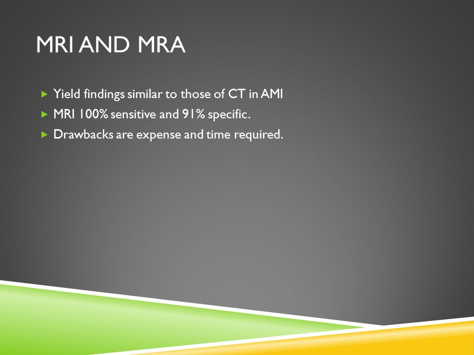 MRI AND MRA  Yield findings similar to those of CT in AMI  MRI 100% sensitive and 91% specific.