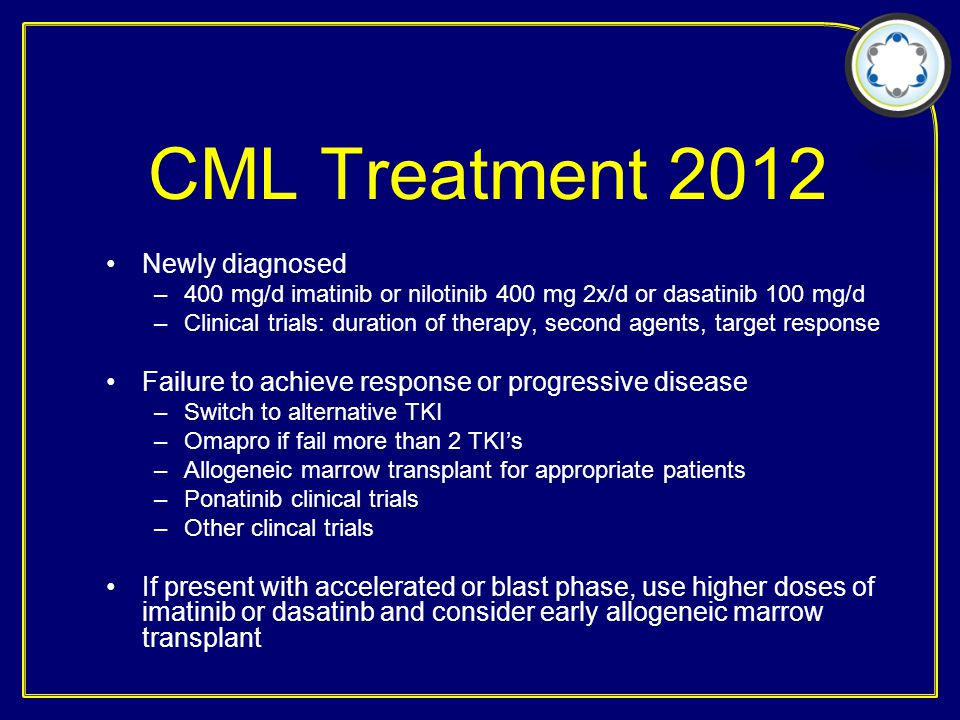 CML Treatment 2012 Newly diagnosed –400 mg/d imatinib or nilotinib 400 mg 2x/d or dasatinib 100 mg/d –Clinical trials: duration of therapy, second age