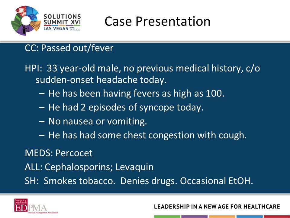 Case Presentation CC: Passed out/fever HPI: 33 year-old male, no previous medical history, c/o sudden-onset headache today.