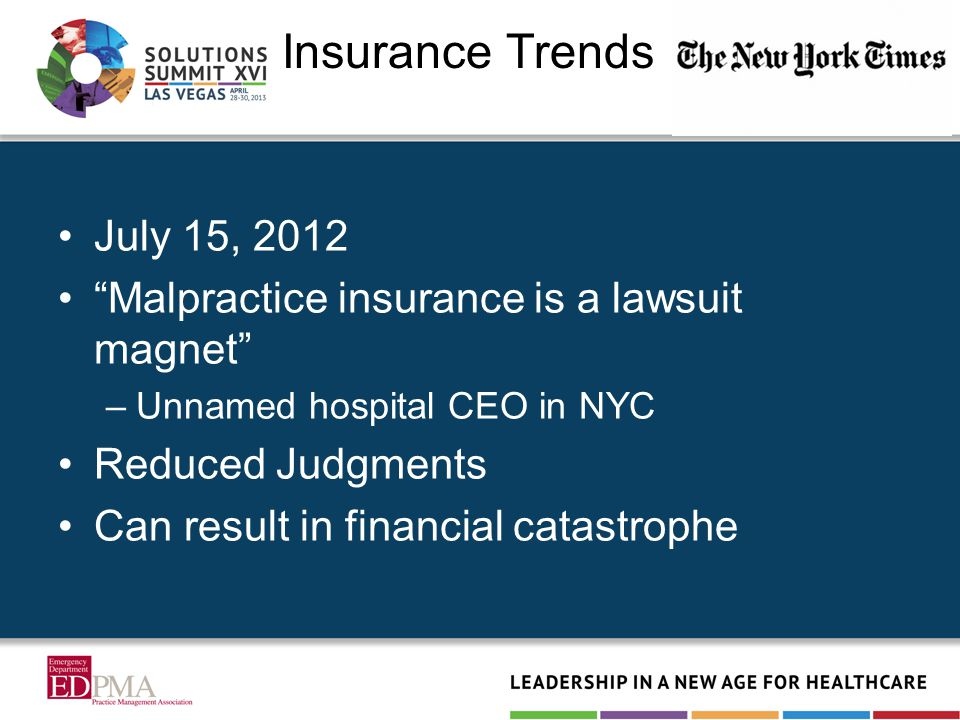 Insurance Trends July 15, 2012 Malpractice insurance is a lawsuit magnet –Unnamed hospital CEO in NYC Reduced Judgments Can result in financial catastrophe