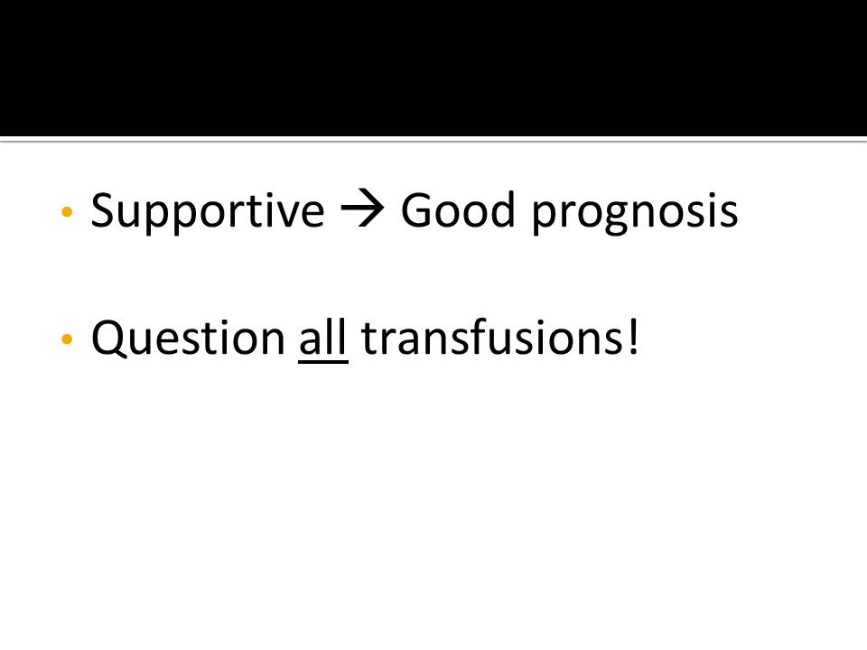 Supportive  Good prognosis Question all transfusions!