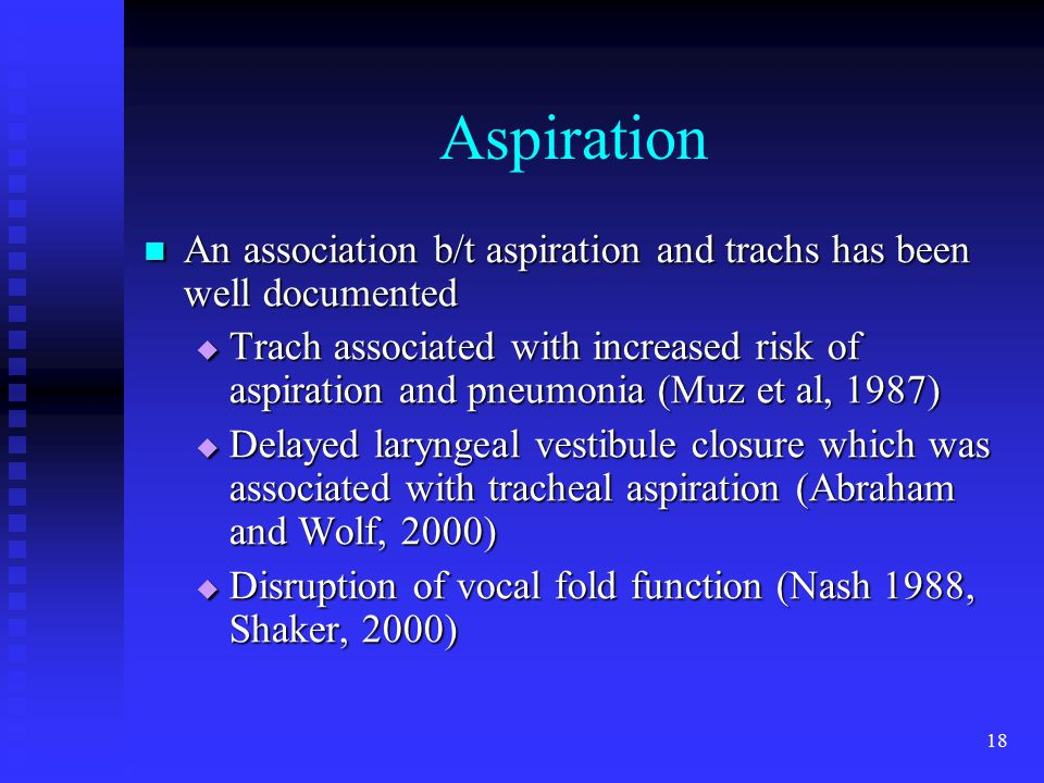 18 Aspiration An association b/t aspiration and trachs has been well documented An association b/t aspiration and trachs has been well documented  Trach associated with increased risk of aspiration and pneumonia (Muz et al, 1987)  Delayed laryngeal vestibule closure which was associated with tracheal aspiration (Abraham and Wolf, 2000)  Disruption of vocal fold function (Nash 1988, Shaker, 2000)