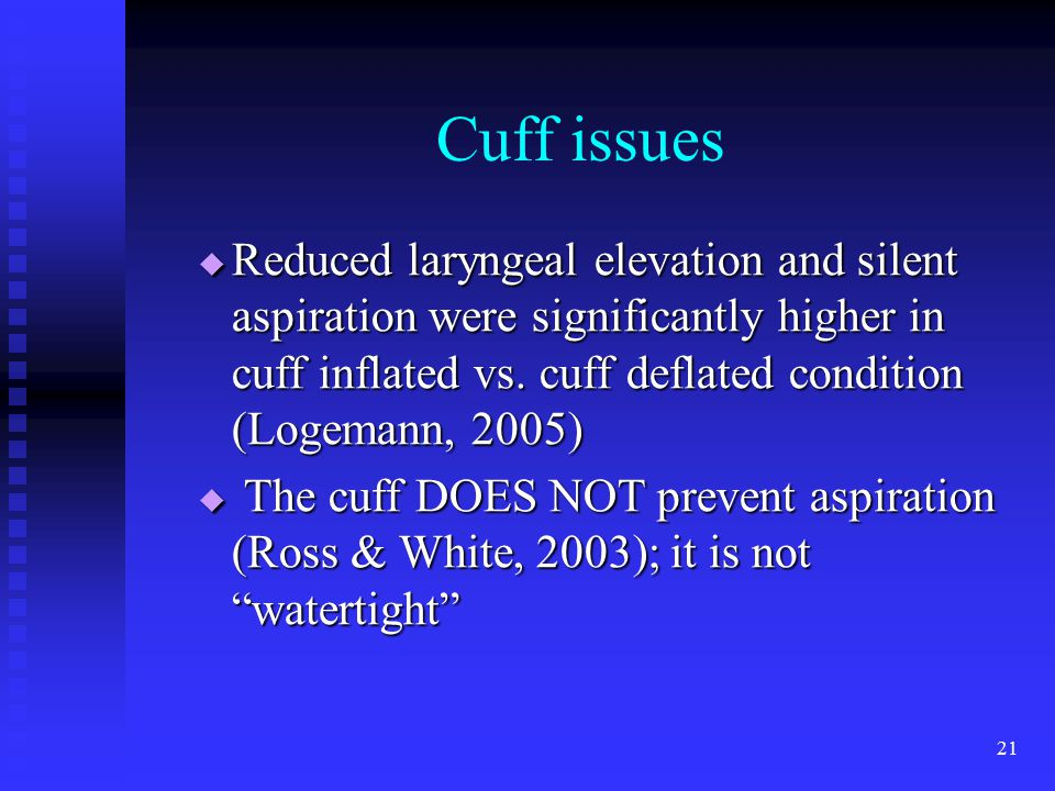 21 Cuff issues  Reduced laryngeal elevation and silent aspiration were significantly higher in cuff inflated vs. cuff deflated condition (Logemann, 2