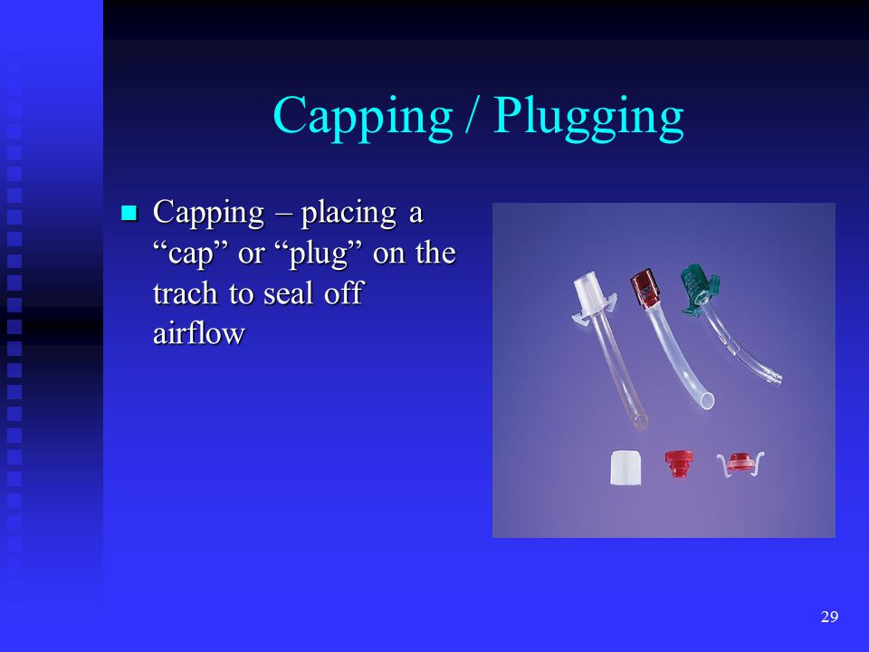"29 Capping / Plugging Capping – placing a ""cap"" or ""plug"" on the trach to seal off airflow Capping – placing a ""cap"" or ""plug"" on the trach to seal of"