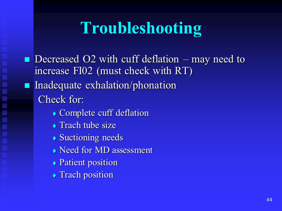 44 Troubleshooting Decreased O2 with cuff deflation – may need to increase FI02 (must check with RT) Decreased O2 with cuff deflation – may need to in
