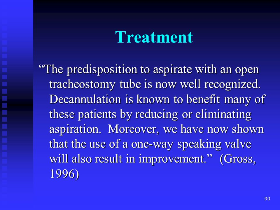 "90 Treatment ""The predisposition to aspirate with an open tracheostomy tube is now well recognized. Decannulation is known to benefit many of these pa"