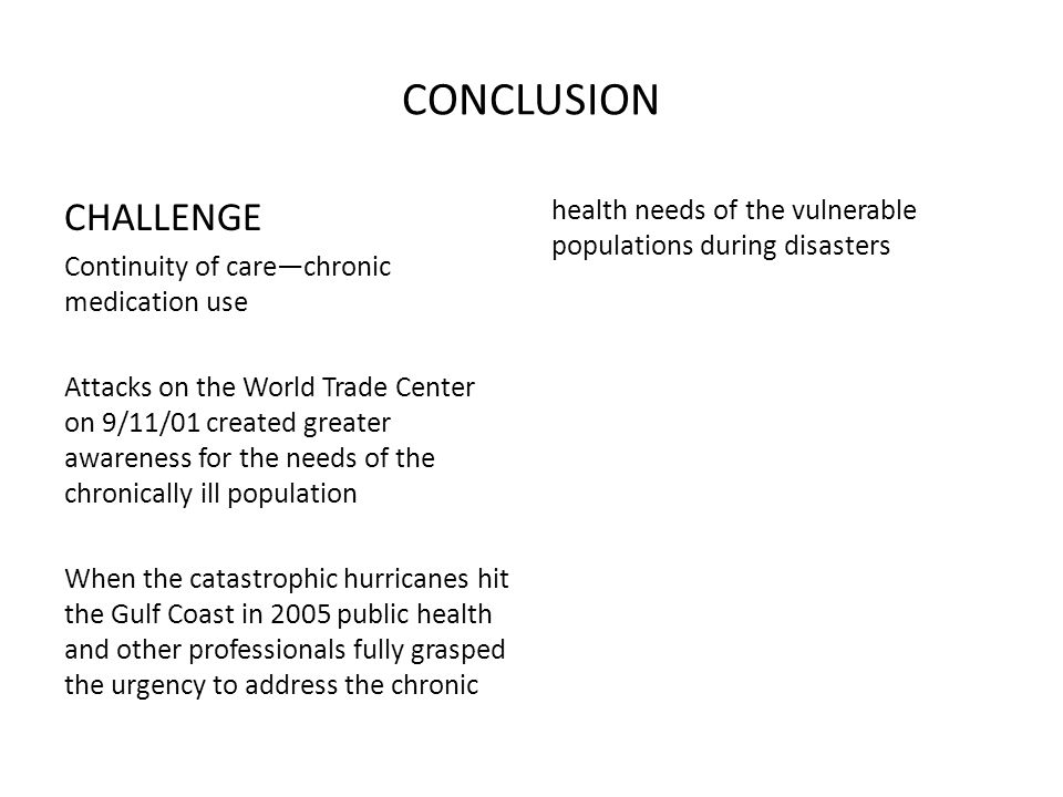 CONCLUSION CHALLENGE Continuity of care—chronic medication use Attacks on the World Trade Center on 9/11/01 created greater awareness for the needs of the chronically ill population When the catastrophic hurricanes hit the Gulf Coast in 2005 public health and other professionals fully grasped the urgency to address the chronic health needs of the vulnerable populations during disasters