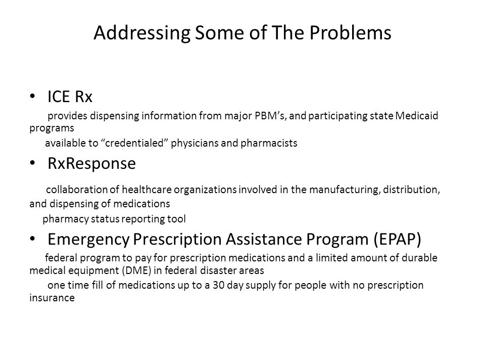 Addressing Some of The Problems ICE Rx provides dispensing information from major PBM's, and participating state Medicaid programs available to credentialed physicians and pharmacists RxResponse collaboration of healthcare organizations involved in the manufacturing, distribution, and dispensing of medications pharmacy status reporting tool Emergency Prescription Assistance Program (EPAP) federal program to pay for prescription medications and a limited amount of durable medical equipment (DME) in federal disaster areas one time fill of medications up to a 30 day supply for people with no prescription insurance