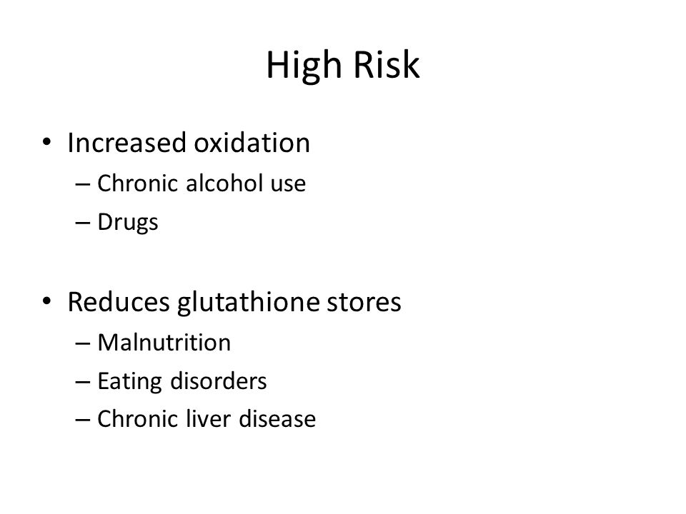 High Risk Increased oxidation – Chronic alcohol use – Drugs Reduces glutathione stores – Malnutrition – Eating disorders – Chronic liver disease